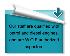 Our staff are qualified with petrol and diesel engines, and are W.O.F authorized inspectors.
